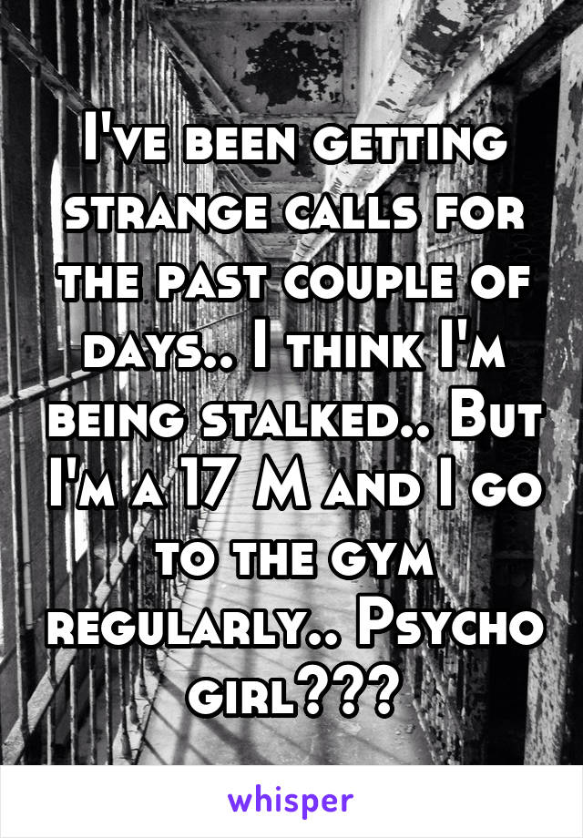 I've been getting strange calls for the past couple of days.. I think I'm being stalked.. But I'm a 17 M and I go to the gym regularly.. Psycho girl???