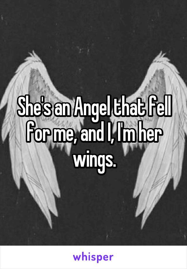 She's an Angel that fell for me, and I, I'm her wings.