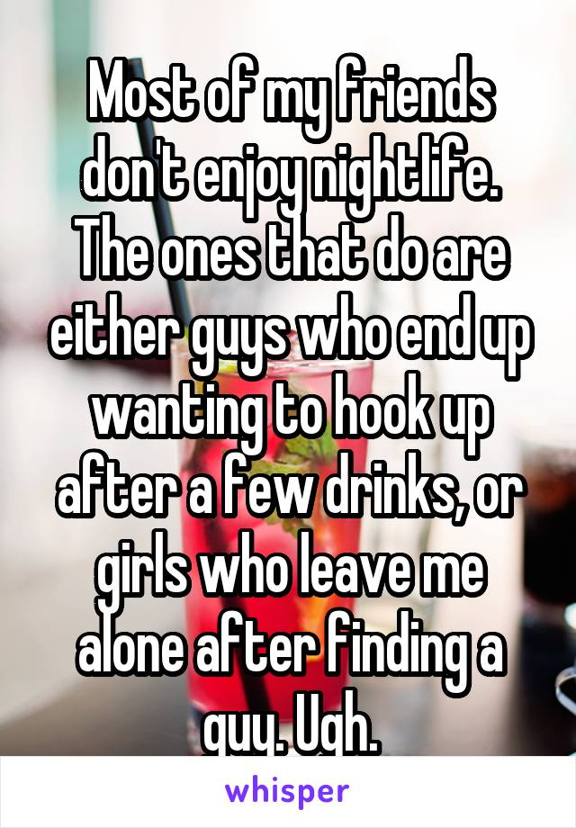 Most of my friends don't enjoy nightlife. The ones that do are either guys who end up wanting to hook up after a few drinks, or girls who leave me alone after finding a guy. Ugh.