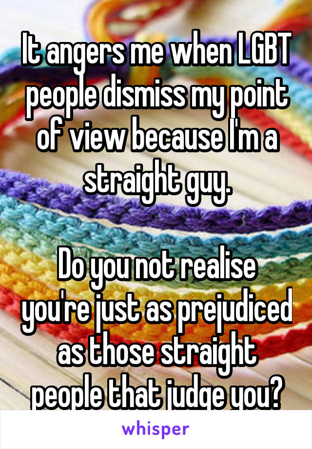 It angers me when LGBT people dismiss my point of view because I'm a straight guy.  Do you not realise you're just as prejudiced as those straight people that judge you?