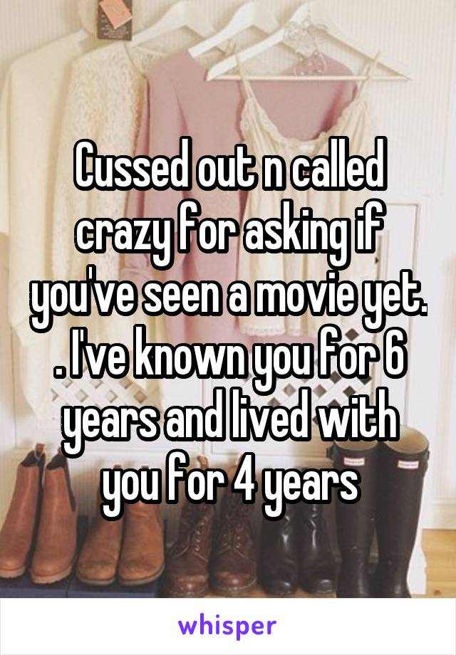 Cussed out n called crazy for asking if you've seen a movie yet. . I've known you for 6 years and lived with you for 4 years
