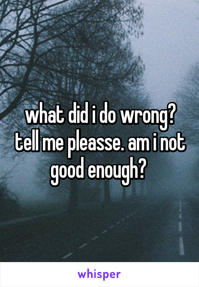 what did i do wrong? tell me pleasse. am i not good enough?