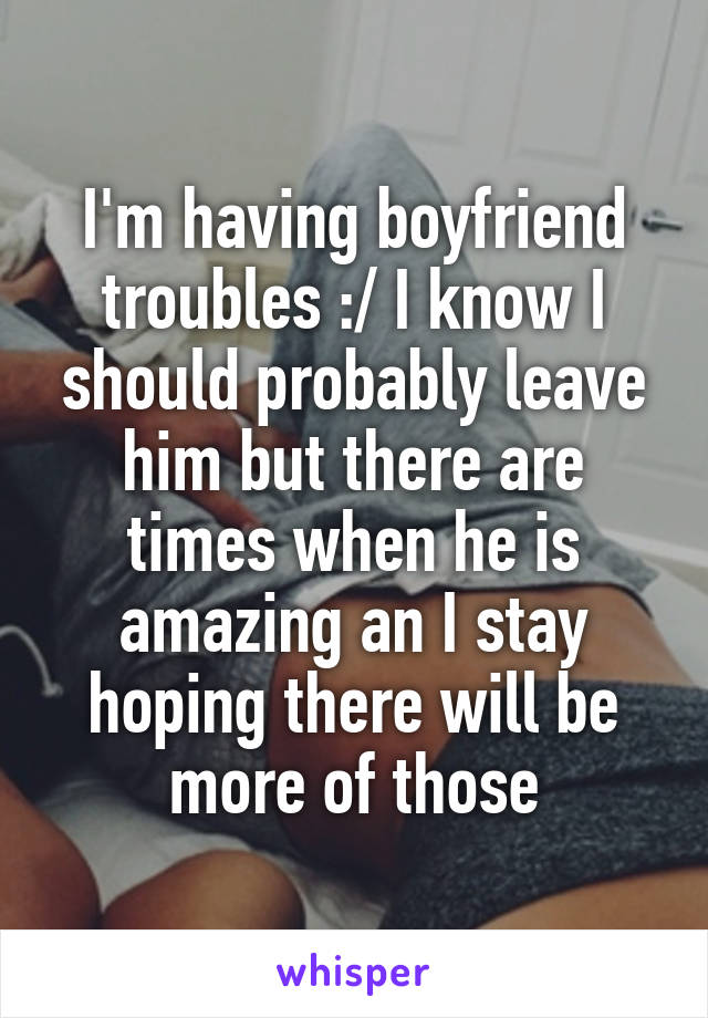I'm having boyfriend troubles :/ I know I should probably leave him but there are times when he is amazing an I stay hoping there will be more of those