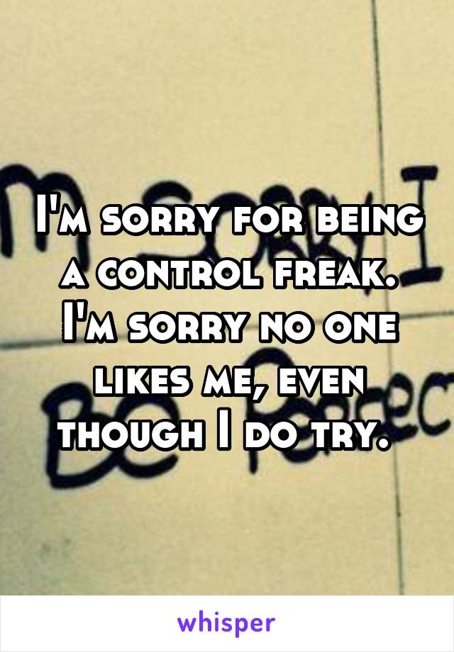 I'm sorry for being a control freak. I'm sorry no one likes me, even though I do try.