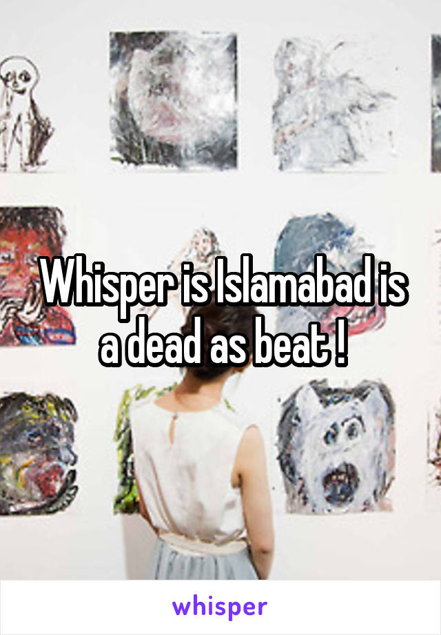 Whisper is Islamabad is a dead as beat !