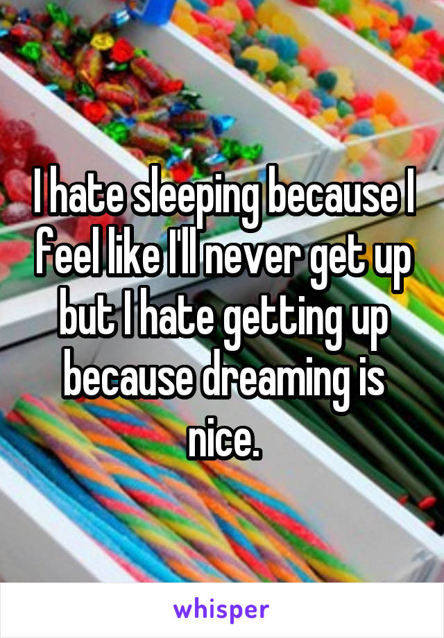I hate sleeping because I feel like I'll never get up but I hate getting up because dreaming is nice.