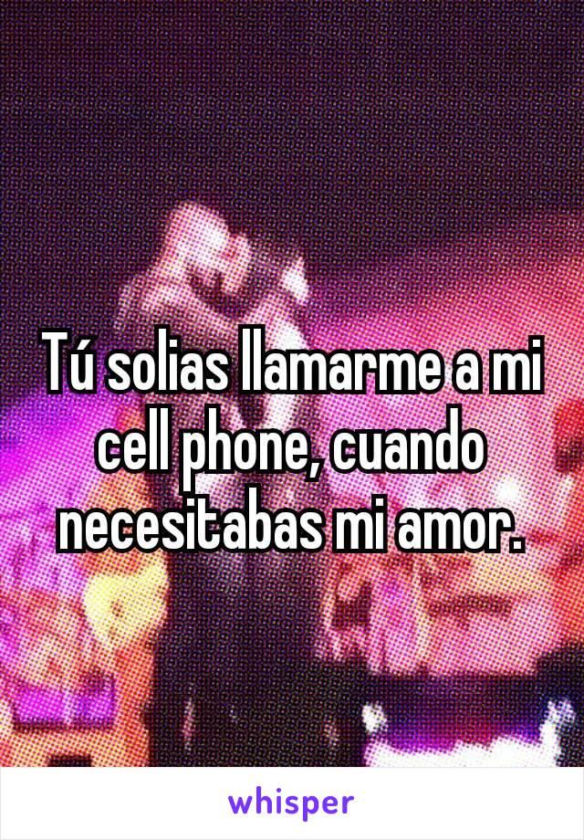 Tú solias llamarme a mi cell phone, cuando necesitabas mi amor.