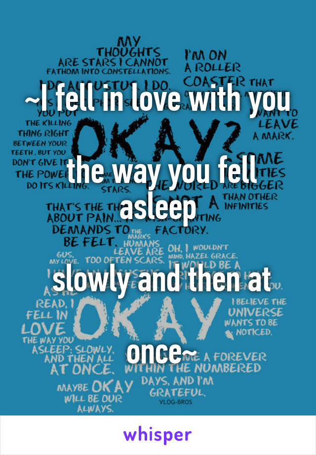 ~I fell in love with you   the way you fell asleep   slowly and then at   once~