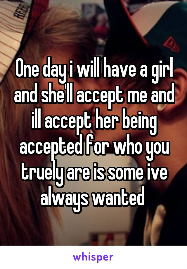 One day i will have a girl and she'll accept me and ill accept her being accepted for who you truely are is some ive always wanted