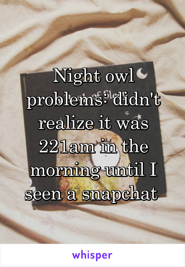 Night owl problems: didn't realize it was 221am in the morning until I seen a snapchat