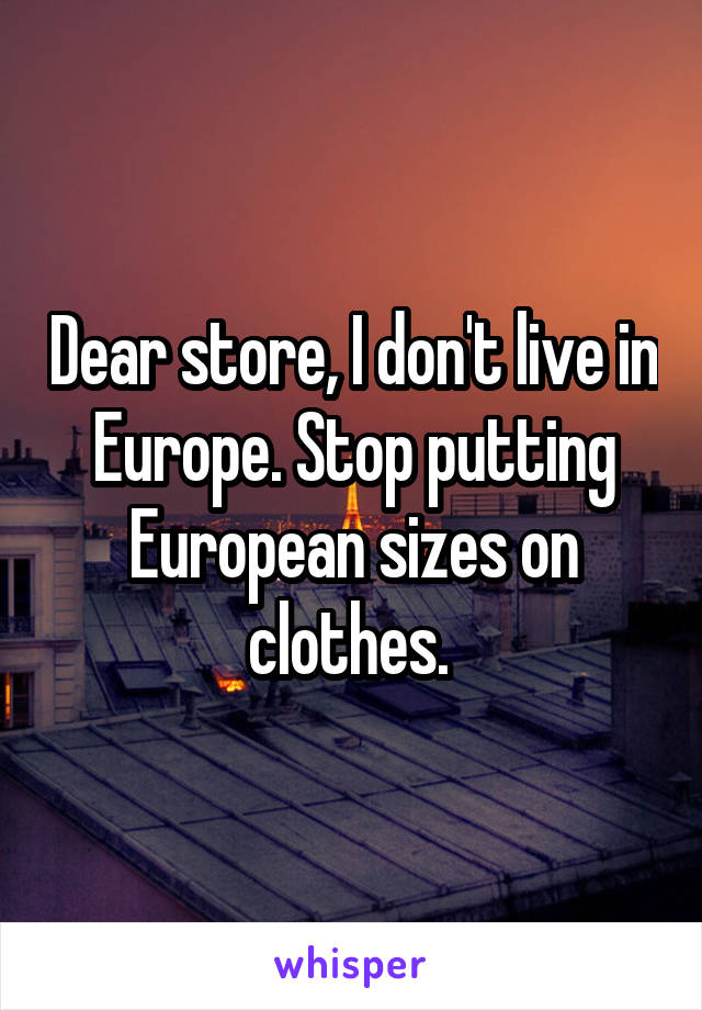 Dear store, I don't live in Europe. Stop putting European sizes on clothes.