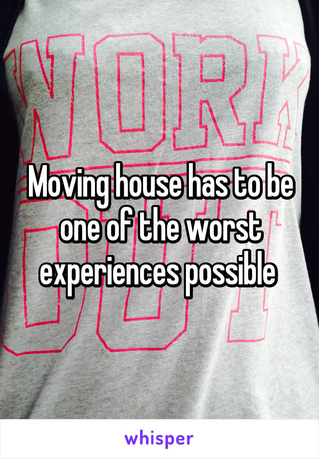 Moving house has to be one of the worst experiences possible