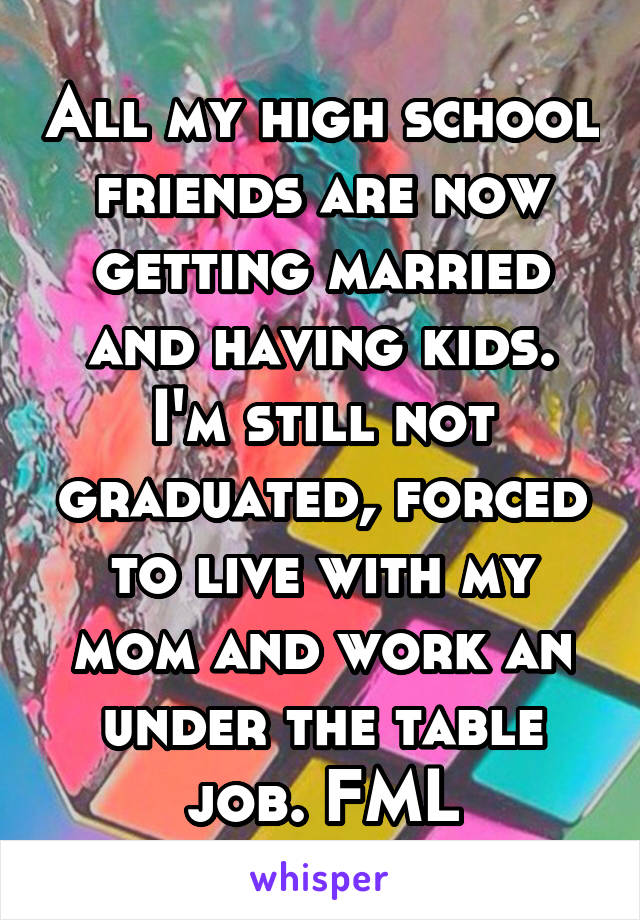 All my high school friends are now getting married and having kids. I'm still not graduated, forced to live with my mom and work an under the table job. FML