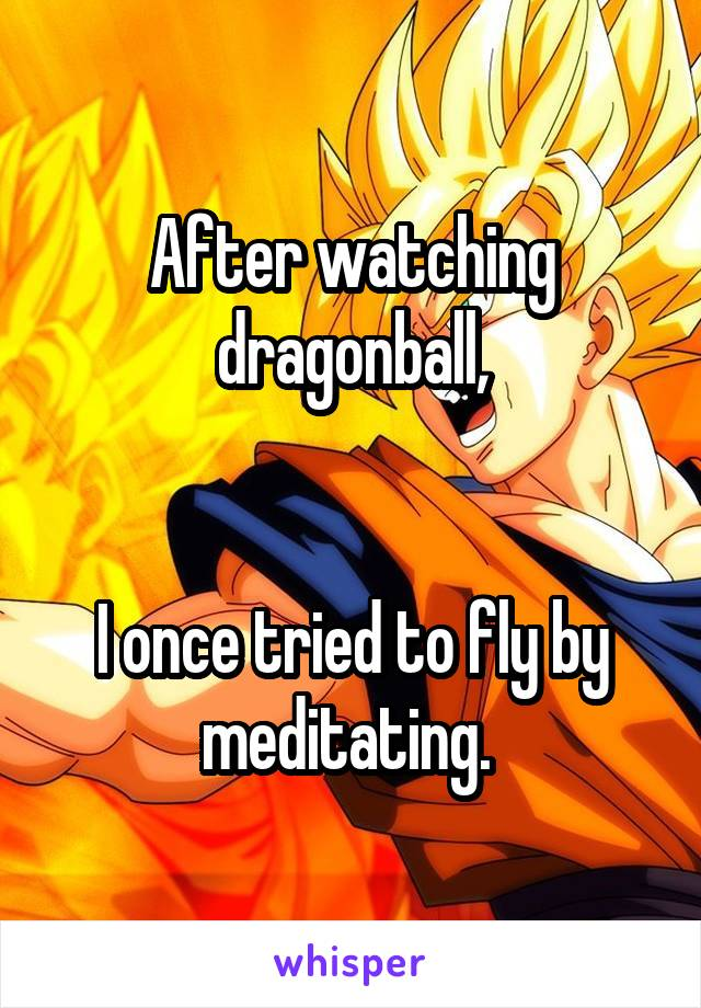 After watching dragonball,   I once tried to fly by meditating.