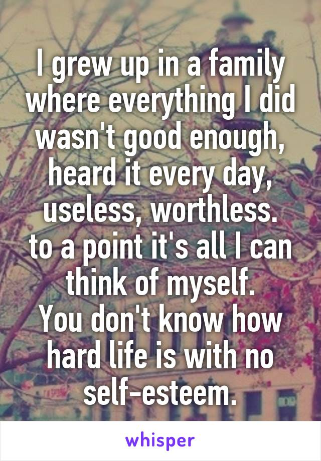 I grew up in a family where everything I did wasn't good enough, heard it every day, useless, worthless. to a point it's all I can think of myself. You don't know how hard life is with no self-esteem.