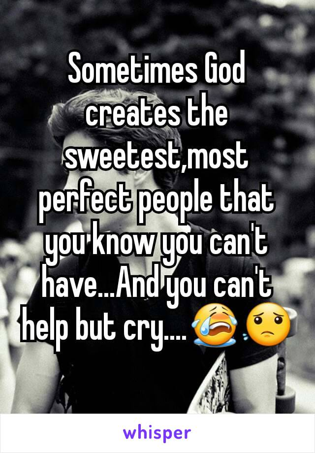 Sometimes God creates the sweetest,most perfect people that you know you can't have...And you can't help but cry....😭😟