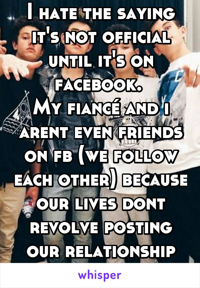 I hate the saying it's not official until it's on facebook.  My fiancé and i arent even friends on fb (we follow each other) because our lives dont revolve posting our relationship on social media
