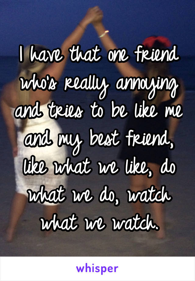 I have that one friend who's really annoying and tries to be like me and my best friend, like what we like, do what we do, watch what we watch.