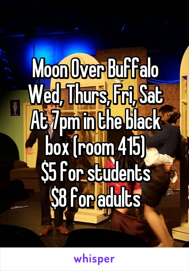 Moon Over Buffalo Wed, Thurs, Fri, Sat At 7pm in the black box (room 415) $5 for students $8 for adults