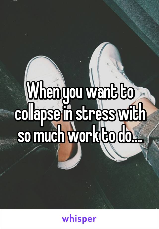 When you want to collapse in stress with so much work to do....