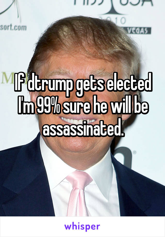 If dtrump gets elected I'm 99% sure he will be assassinated.