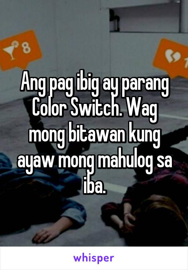 Ang pag ibig ay parang Color Switch. Wag mong bitawan kung ayaw mong mahulog sa iba.