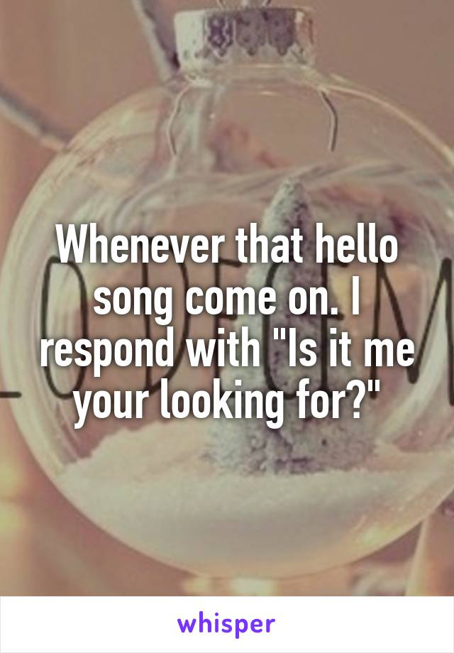 "Whenever that hello song come on. I respond with ""Is it me your looking for?"""