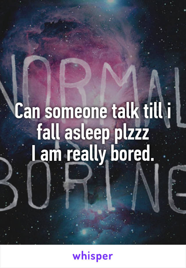 Can someone talk till i fall asleep plzzz I am really bored.