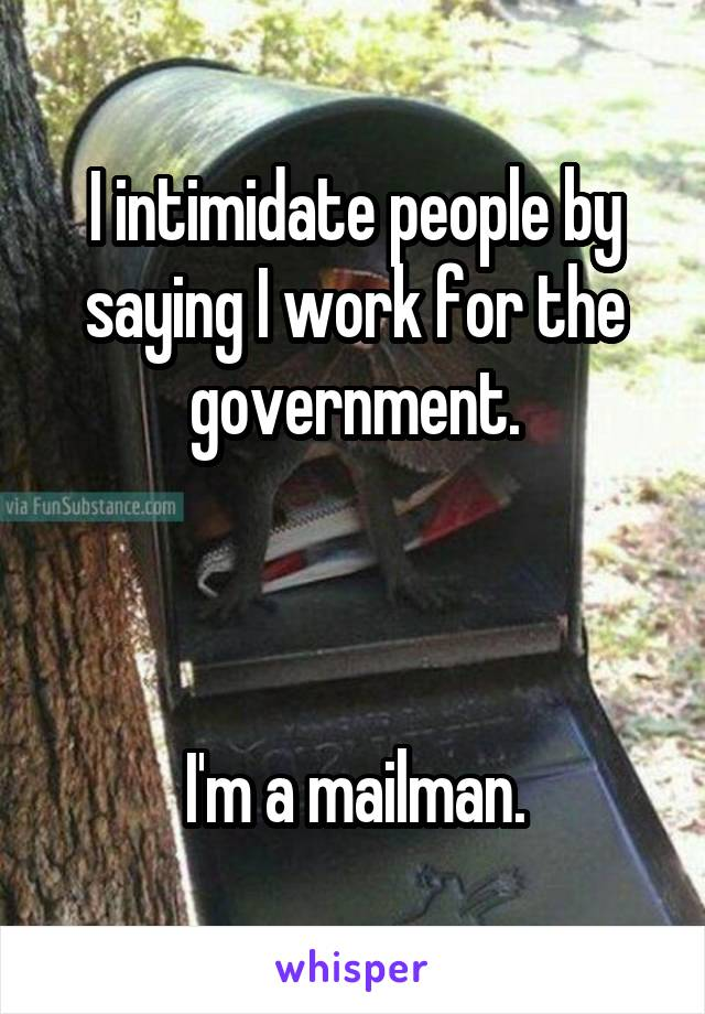 I intimidate people by saying I work for the government.    I'm a mailman.