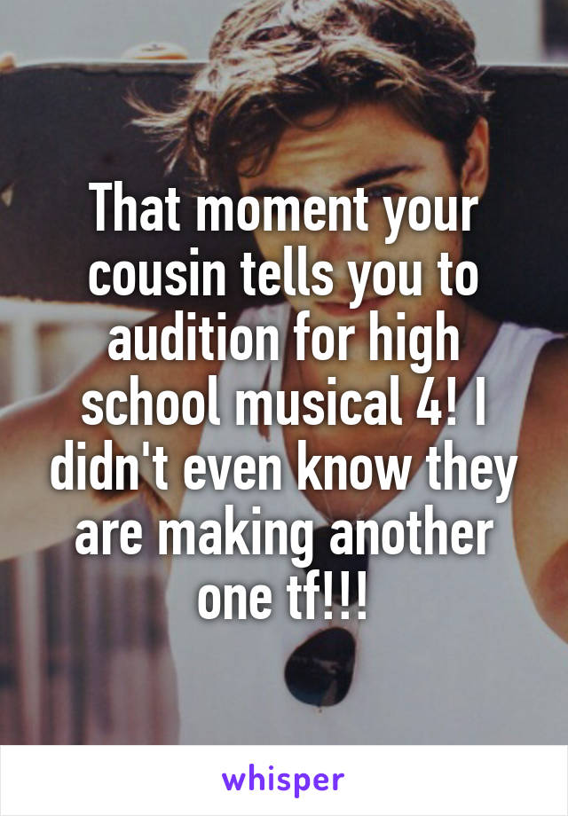 That moment your cousin tells you to audition for high school musical 4! I didn't even know they are making another one tf!!!