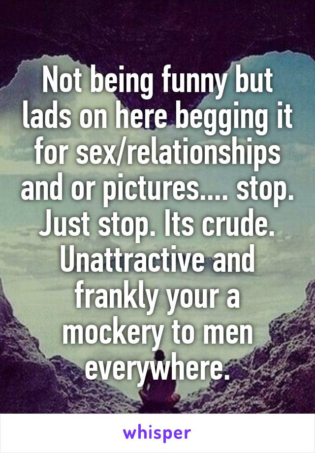 Not being funny but lads on here begging it for sex/relationships and or pictures.... stop. Just stop. Its crude. Unattractive and frankly your a mockery to men everywhere.