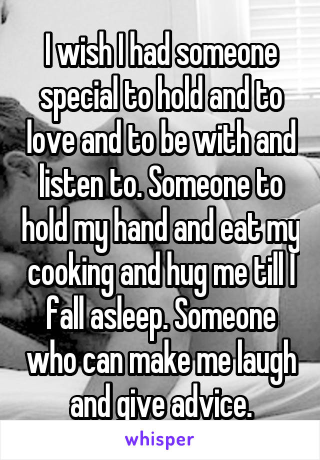 I wish I had someone special to hold and to love and to be with and listen to. Someone to hold my hand and eat my cooking and hug me till I fall asleep. Someone who can make me laugh and give advice.
