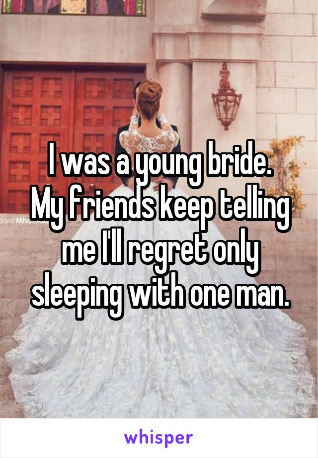 I was a young bride. My friends keep telling me I'll regret only sleeping with one man.