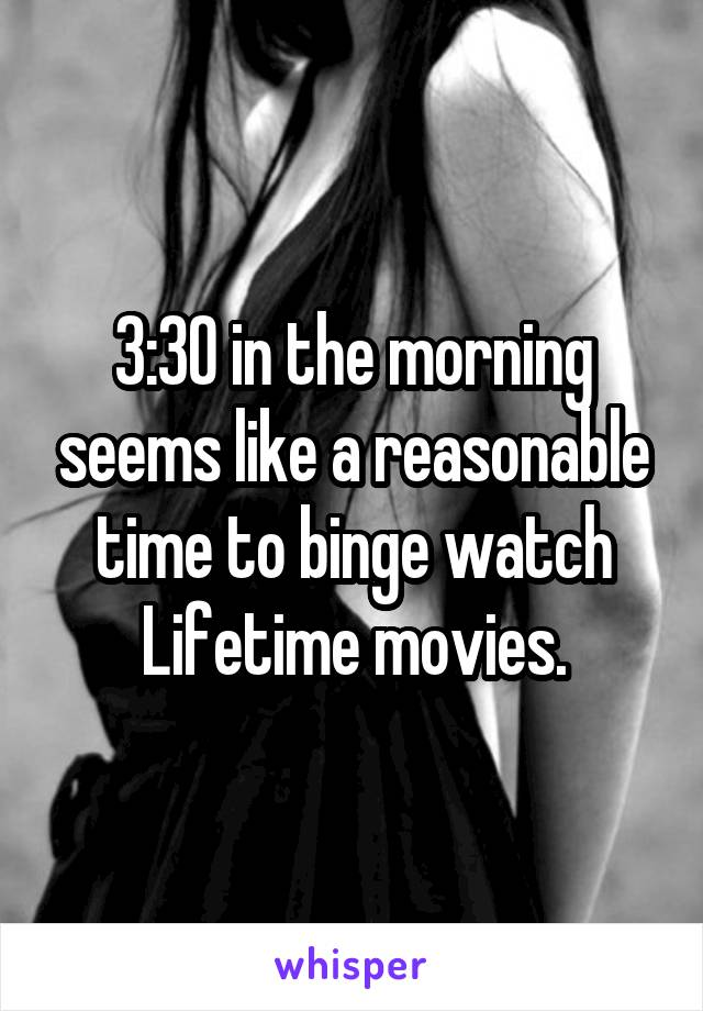 3:30 in the morning seems like a reasonable time to binge watch Lifetime movies.
