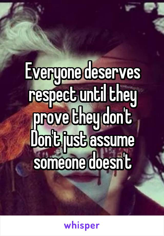 Everyone deserves respect until they prove they don't Don't just assume someone doesn't