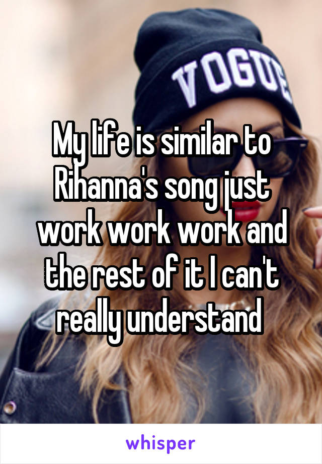 My life is similar to Rihanna's song just work work work and the rest of it I can't really understand