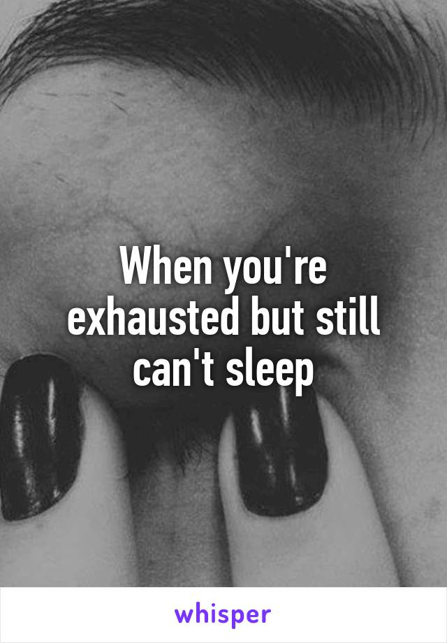 When you're exhausted but still can't sleep