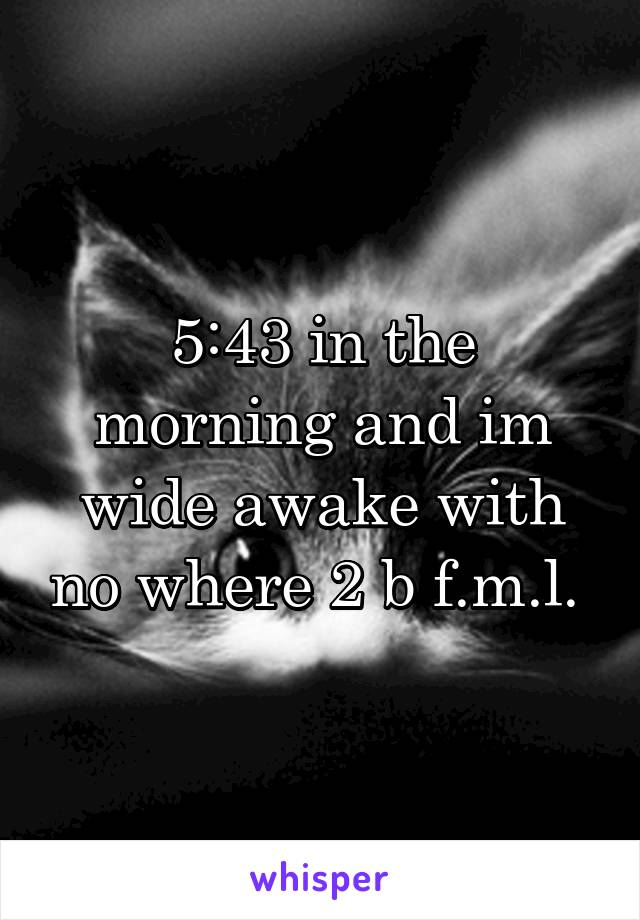 5:43 in the morning and im wide awake with no where 2 b f.m.l.