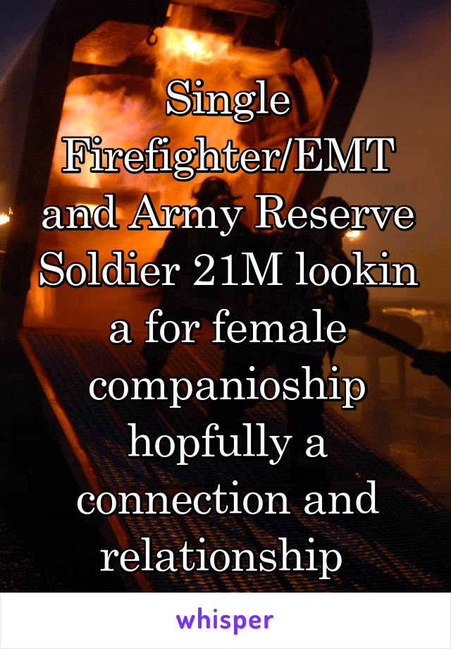 Single Firefighter/EMT and Army Reserve Soldier 21M lookin a for female companioship hopfully a connection and relationship
