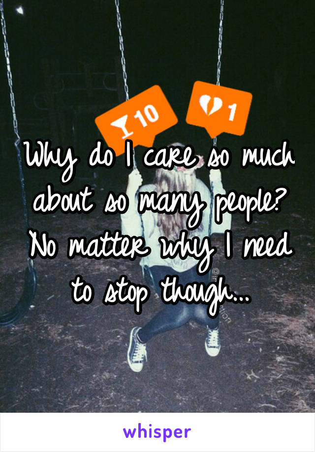 Why do I care so much about so many people? No matter why I need to stop though...