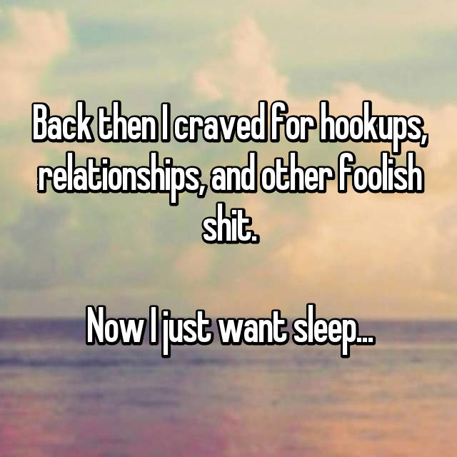 Back then I craved for hookups, relationships, and other foolish shit.  Now I just want sleep...