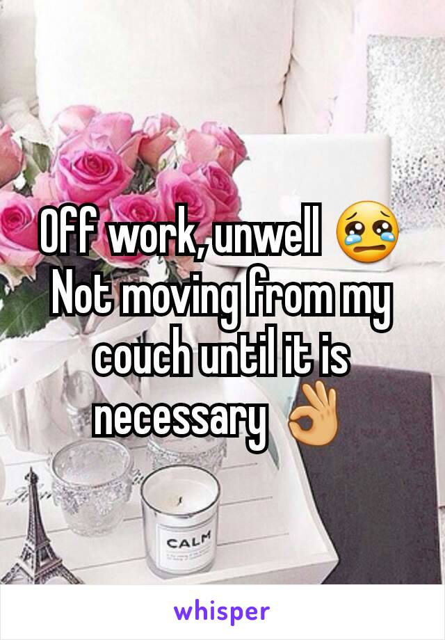 Off work, unwell 😢 Not moving from my couch until it is necessary 👌