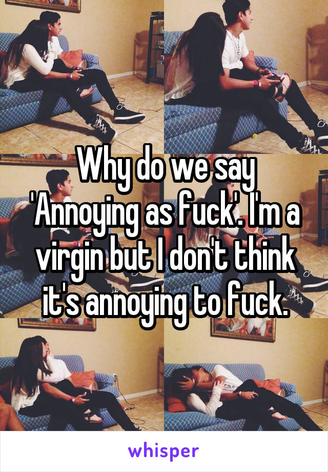 Why do we say 'Annoying as fuck'. I'm a virgin but I don't think it's annoying to fuck.