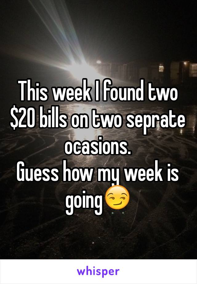 This week I found two $20 bills on two seprate ocasions.  Guess how my week is going😏