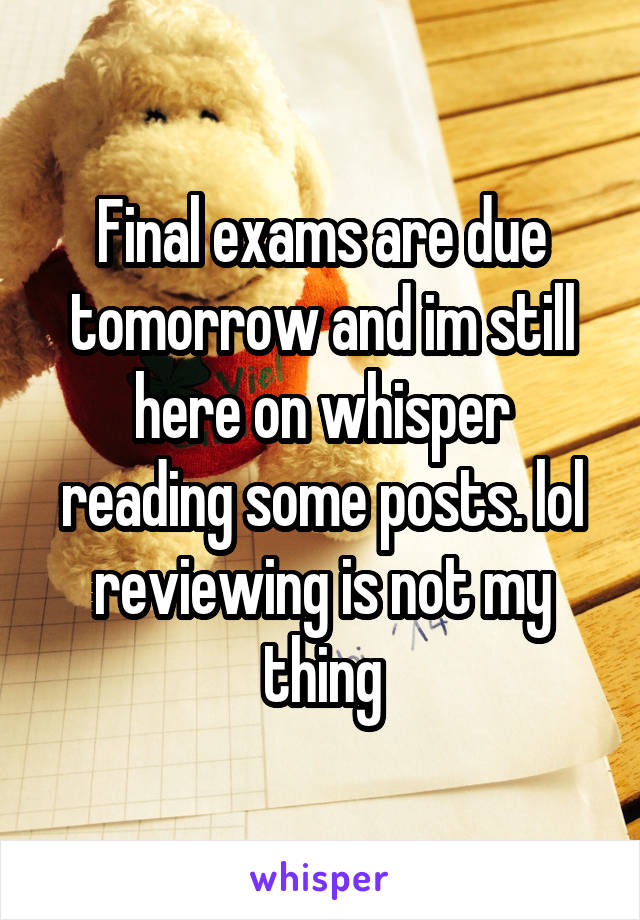 Final exams are due tomorrow and im still here on whisper reading some posts. lol reviewing is not my thing