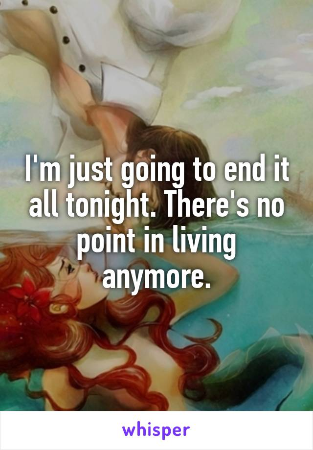 I'm just going to end it all tonight. There's no point in living anymore.