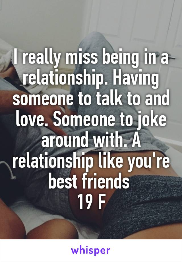 I really miss being in a relationship. Having someone to talk to and love. Someone to joke around with. A relationship like you're best friends  19 F