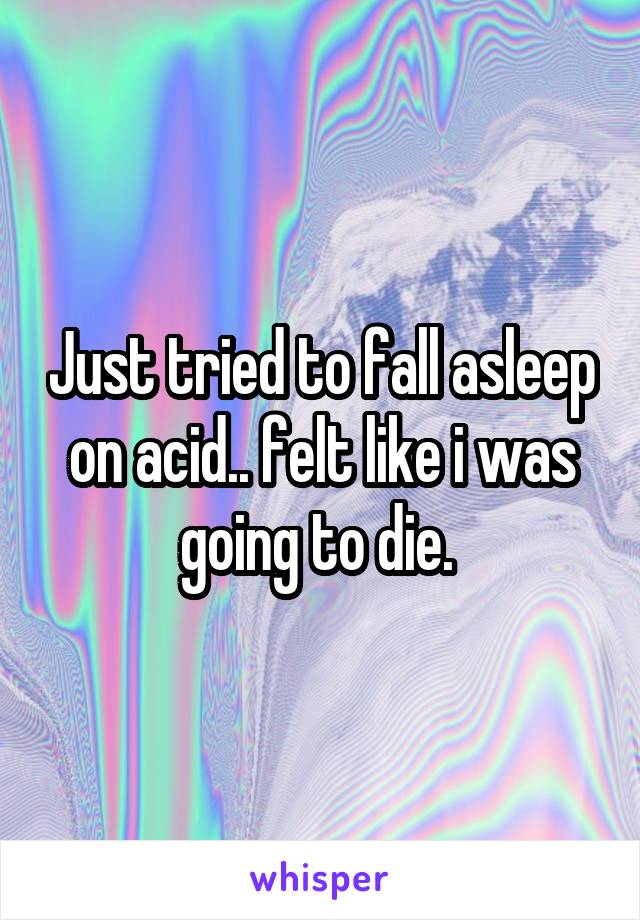 Just tried to fall asleep on acid.. felt like i was going to die.