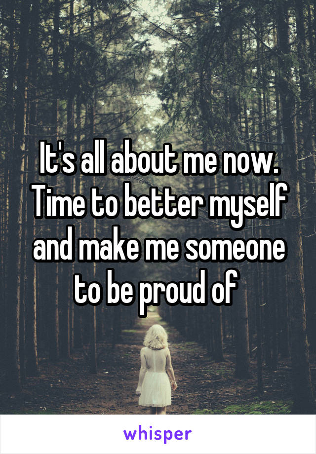 It's all about me now. Time to better myself and make me someone to be proud of