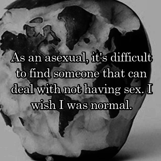 As an asexual, it's difficult to find someone that can deal with not having sex. I wish I was normal.
